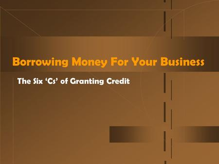 Borrowing Money For Your Business The Six 'Cs' of Granting Credit.