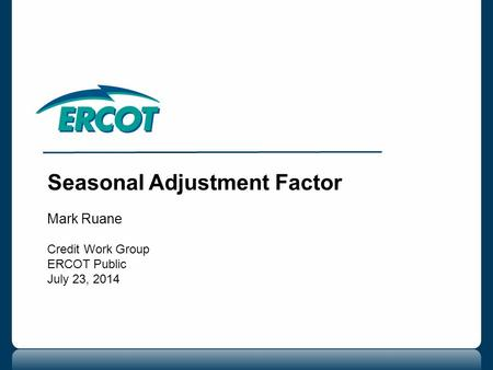 Seasonal Adjustment Factor Mark Ruane Credit Work Group ERCOT Public July 23, 2014.