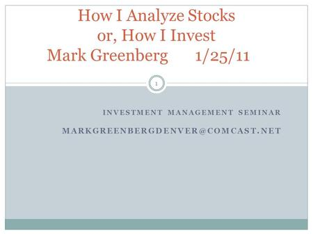 INVESTMENT MANAGEMENT SEMINAR 1 How I Analyze Stocks or, How I Invest Mark Greenberg 1/25/11.