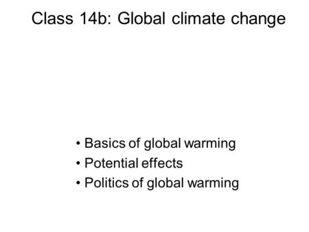 Class 14b: Global climate change Basics of global warming Potential effects Politics of global warming.