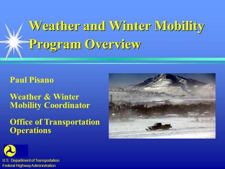 Weather and Winter Mobility Program Overview U.S. Department of Transportation Federal Highway Administration Paul Pisano Weather & Winter Mobility Coordinator.