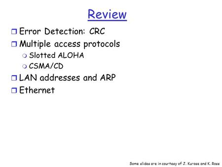 Review r Error Detection: CRC r Multiple access protocols m Slotted ALOHA m CSMA/CD r LAN addresses and ARP r Ethernet Some slides are in courtesy of J.
