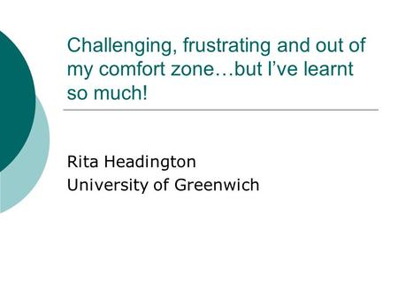 Challenging, frustrating and out of my comfort zone…but I've learnt so much! Rita Headington University of Greenwich.
