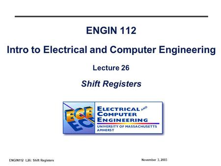 ENGIN112 L26: Shift Registers November 3, 2003 ENGIN 112 Intro to Electrical and Computer Engineering Lecture 26 Shift Registers.