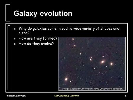 Susan CartwrightOur Evolving Universe1 Galaxy evolution n Why do galaxies come in such a wide variety of shapes and sizes? n How are they formed? n How.