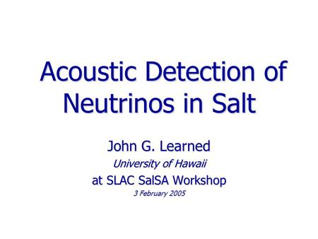 Acoustic Detection of Neutrinos in Salt Acoustic Detection of Neutrinos in Salt John G. Learned University of Hawaii at SLAC SalSA Workshop 3 February.