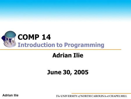 The UNIVERSITY of NORTH CAROLINA at CHAPEL HILL Adrian Ilie COMP 14 Introduction to Programming Adrian Ilie June 30, 2005.