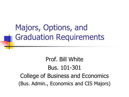 Majors, Options, and Graduation Requirements Prof. Bill White Bus. 101-301 College of Business and Economics (Bus. Admin., Economics and CIS Majors)