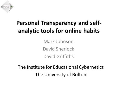 Personal Transparency and self- analytic tools for online habits Mark Johnson David Sherlock David Griffiths The Institute for Educational Cybernetics.
