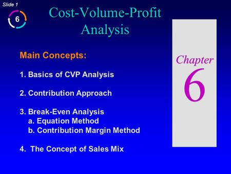6 Slide 1 Cost-Volume-Profit Analysis Chapter 6 Main Concepts: 1. Basics of CVP Analysis 2. Contribution Approach 3. Break-Even Analysis a. Equation Method.