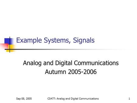 Sep 08, 2005CS477: Analog and Digital Communications1 Example Systems, Signals Analog and Digital Communications Autumn 2005-2006.