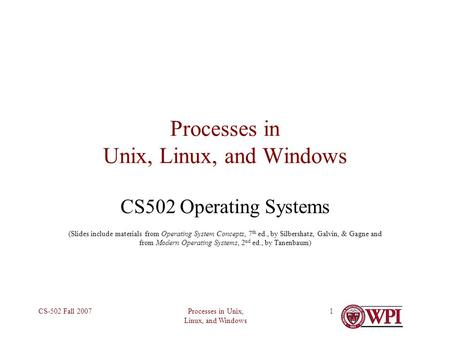 Processes in Unix, Linux, and Windows CS-502 Fall 20071 Processes in Unix, Linux, and Windows CS502 Operating Systems (Slides include materials from Operating.