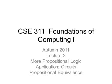 CSE 311 Foundations of Computing I Autumn 2011 Lecture 2 More Propositional Logic Application: Circuits Propositional Equivalence.