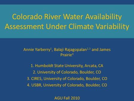 Colorado River Water Availability Assessment Under Climate Variability Annie Yarberry 1, Balaji Rajagopalan 2,3 and James Prairie 4 1. Humboldt State University,