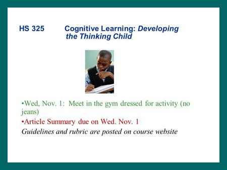 HS 325 Cognitive Learning: Developing the Thinking Child Wed, Nov. 1: Meet in the gym dressed for activity (no jeans) Article Summary due on Wed. Nov.