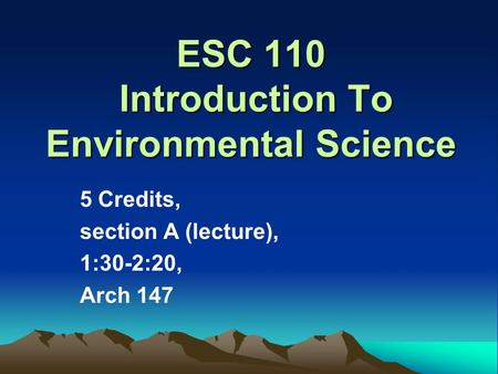 ESC 110 Introduction To Environmental Science 5 Credits, section A (lecture), 1:30-2:20, Arch 147.