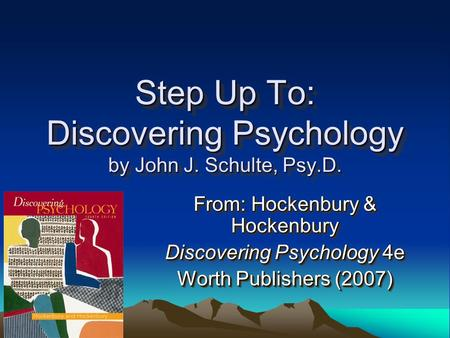 Step Up To: Discovering Psychology by John J. Schulte, Psy.D. From: Hockenbury & Hockenbury Discovering Psychology 4e Worth Publishers (2007) From: Hockenbury.