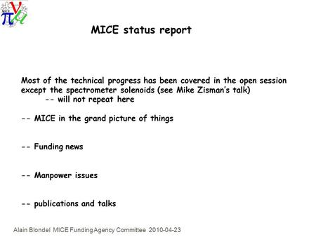 Alain Blondel MICE Funding Agency Committee 2010-04-23 MICE status report Most of the technical progress has been covered in the open session except the.