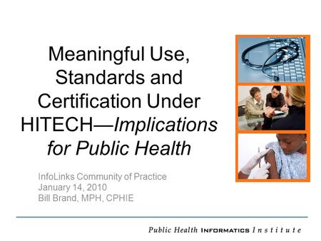 Meaningful Use, Standards and Certification Under HITECH—Implications for Public Health InfoLinks Community of Practice January 14, 2010 Bill Brand, MPH,