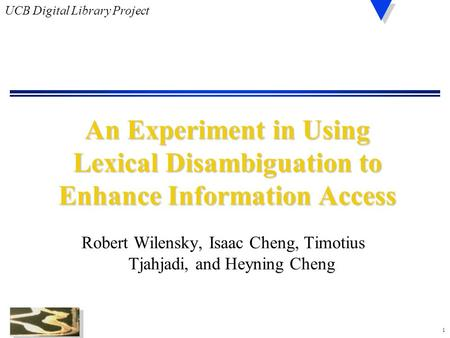 1 UCB Digital Library Project An Experiment in Using Lexical Disambiguation to Enhance Information Access Robert Wilensky, Isaac Cheng, Timotius Tjahjadi,