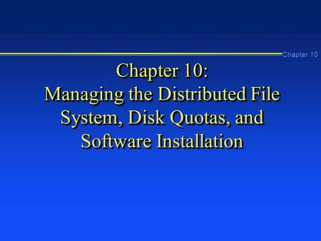 Chapter 10 Chapter 10: Managing the Distributed File System, Disk Quotas, and Software Installation.