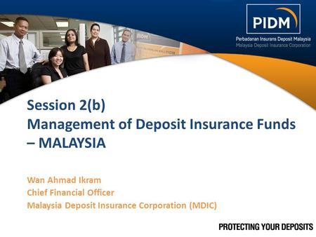 Session 2(b) Management of Deposit Insurance Funds – MALAYSIA Wan Ahmad Ikram Chief Financial Officer Malaysia Deposit Insurance Corporation (MDIC) 1.