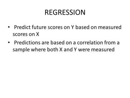 REGRESSION Predict future scores on Y based on measured scores on X Predictions are based on a correlation from a sample where both X and Y were measured.
