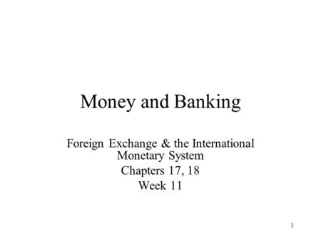 1 Money and Banking Foreign Exchange & the International Monetary System Chapters 17, 18 Week 11.