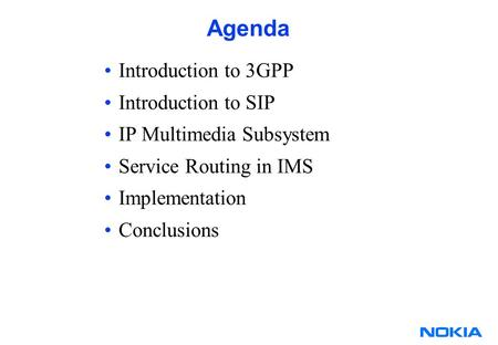 Agenda Introduction to 3GPP Introduction to SIP IP Multimedia Subsystem Service Routing in IMS Implementation Conclusions.