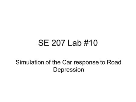 SE 207 Lab #10 Simulation of the Car response to Road Depression.