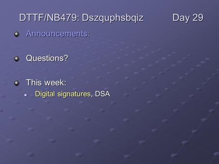 Announcements:Questions? This week: Digital signatures, DSA Digital signatures, DSA DTTF/NB479: DszquphsbqizDay 29.