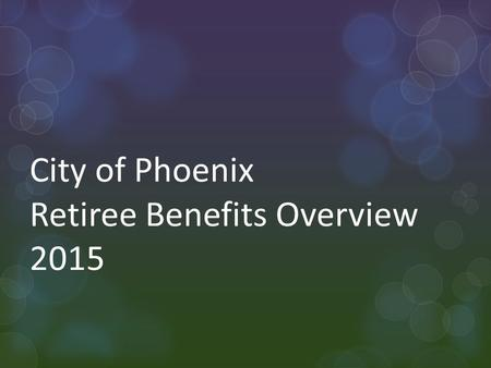 City of Phoenix Retiree Benefits Overview 2015. Today's Topics Rates Employer Sponsored Medicare Part D 2.