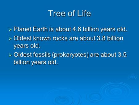 Tree of Life  Planet Earth is about 4.6 billion years old.  Oldest known rocks are about 3.8 billion years old.  Oldest fossils (prokaryotes) are about.