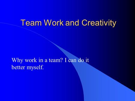 Team Work and Creativity Why work in a team? I can do it better myself.