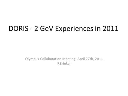 DORIS - 2 GeV Experiences in 2011 Olympus Collaboration Meeting April 27th, 2011 F.Brinker.