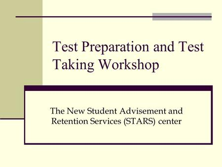Test Preparation and Test Taking Workshop The New Student Advisement and Retention Services (STARS) center.