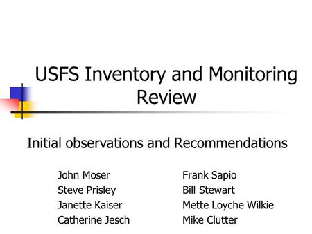 USFS Inventory and Monitoring Review Initial observations and Recommendations John MoserFrank Sapio Steve PrisleyBill Stewart Janette Kaiser Mette Loyche.
