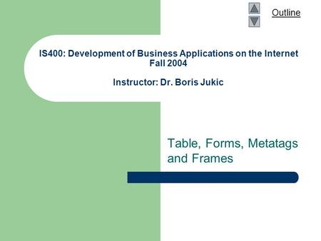 Outline IS400: Development of Business Applications on the Internet Fall 2004 Instructor: Dr. Boris Jukic Table, Forms, Metatags and Frames.