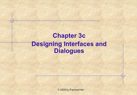 © 2005 by Prentice Hall Chapter 3c Designing Interfaces and Dialogues.