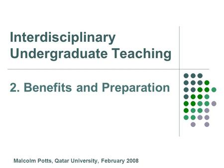Interdisciplinary Undergraduate Teaching Malcolm Potts, Qatar University, February 2008 2. Benefits and Preparation.