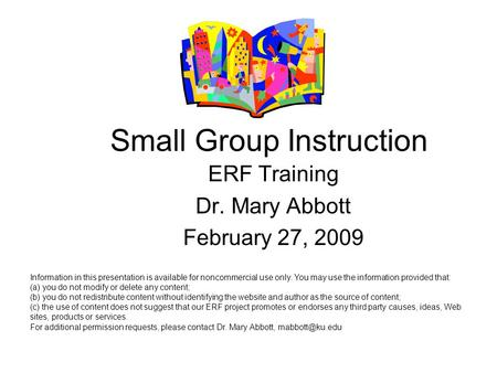Small Group Instruction ERF Training Dr. Mary Abbott February 27, 2009 Information in this presentation is available for noncommercial use only. You may.