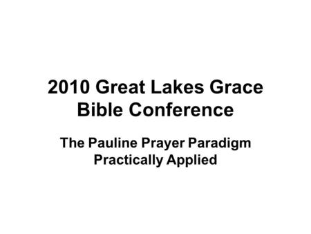 2010 Great Lakes Grace Bible Conference The Pauline Prayer Paradigm Practically Applied.