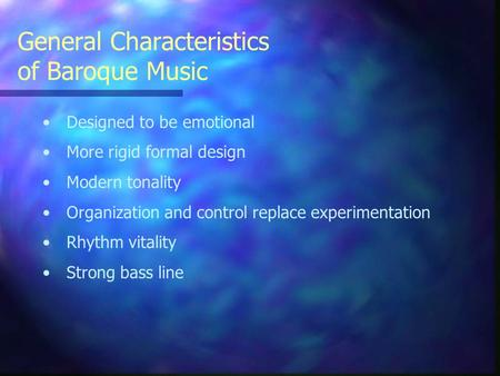 General Characteristics of Baroque Music Designed to be emotional More rigid formal design Modern tonality Organization and control replace experimentation.