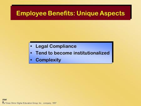 Employee Benefits: Unique Aspects Legal Compliance Tend to become institutionalized Complexity Legal Compliance Tend to become institutionalized Complexity.