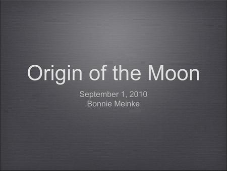 Origin of the Moon September 1, 2010 Bonnie Meinke September 1, 2010 Bonnie Meinke.