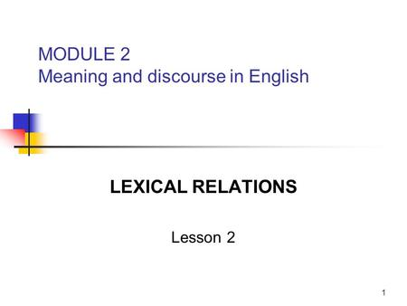 1 MODULE 2 Meaning and discourse in English LEXICAL RELATIONS Lesson 2.