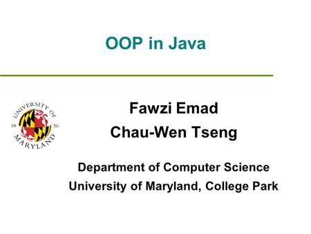 OOP in Java Fawzi Emad Chau-Wen Tseng Department of Computer Science University of Maryland, College Park.