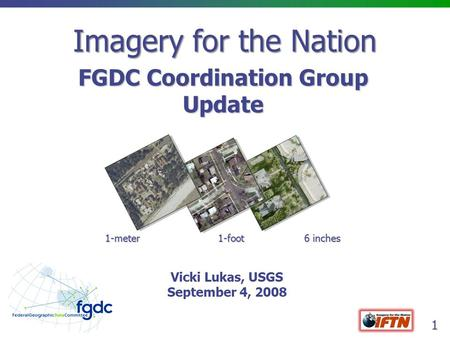1 Imagery for the Nation FGDC Coordination Group Update 1-meter 1-foot 6 inches Vicki Lukas, USGS September 4, 2008.