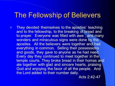 The Fellowship of Believers They devoted themselves to the apostles' teaching and to the fellowship, to the breaking of bread and to prayer. Everyone was.