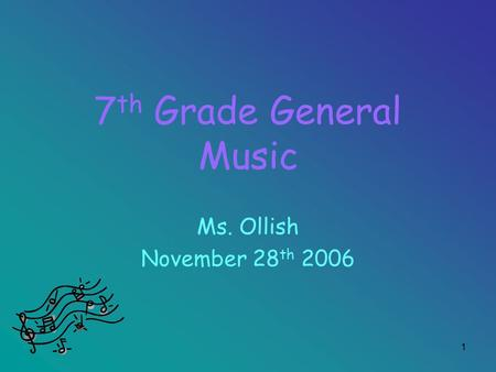 1 7 th Grade General Music Ms. Ollish November 28 th 2006.